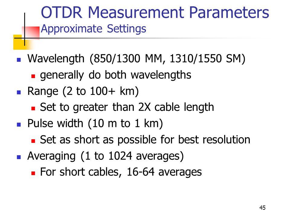 45 OTDR Measurement Parameters Approximate Settings Wavelength (850/1300 MM, 1310/1550 SM) generally do both wavelengths Range (2 to 100+ km) Set to g