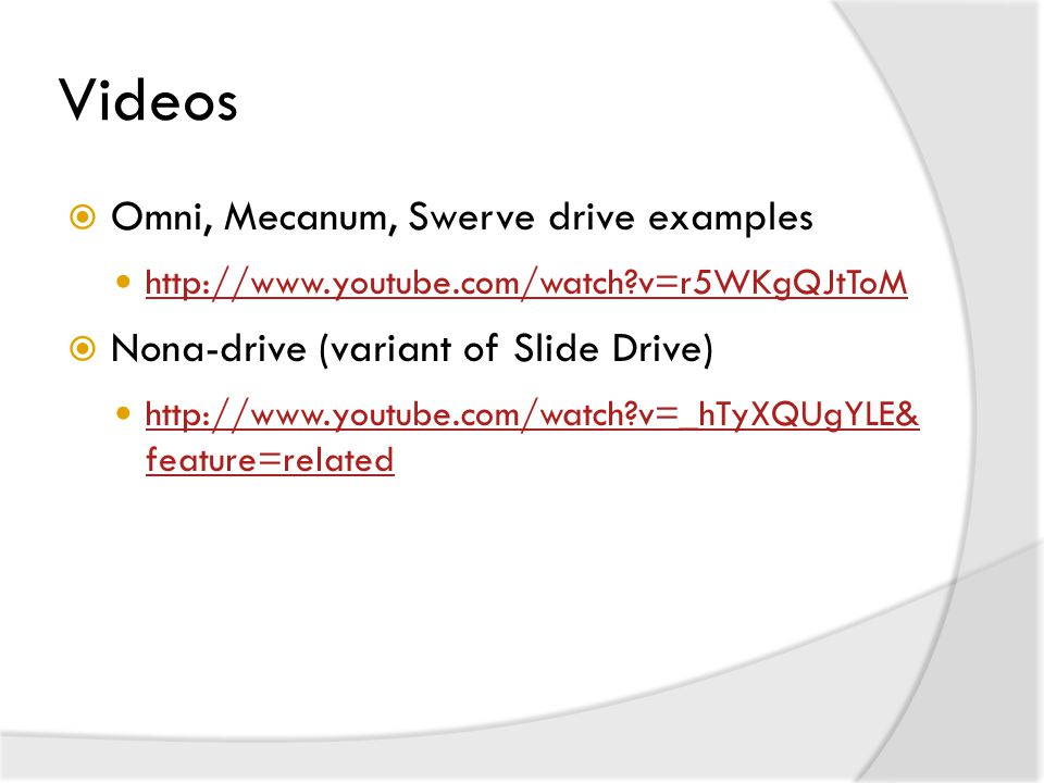 Videos  Omni, Mecanum, Swerve drive examples http://www.youtube.com/watch?v=r5WKgQJtToM  Nona-drive (variant of Slide Drive) http://www.youtube.com/watch?v=_hTyXQUgYLE& feature=related http://www.youtube.com/watch?v=_hTyXQUgYLE& feature=related