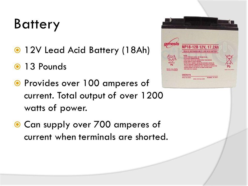 Battery  12V Lead Acid Battery (18Ah)  13 Pounds  Provides over 100 amperes of current.