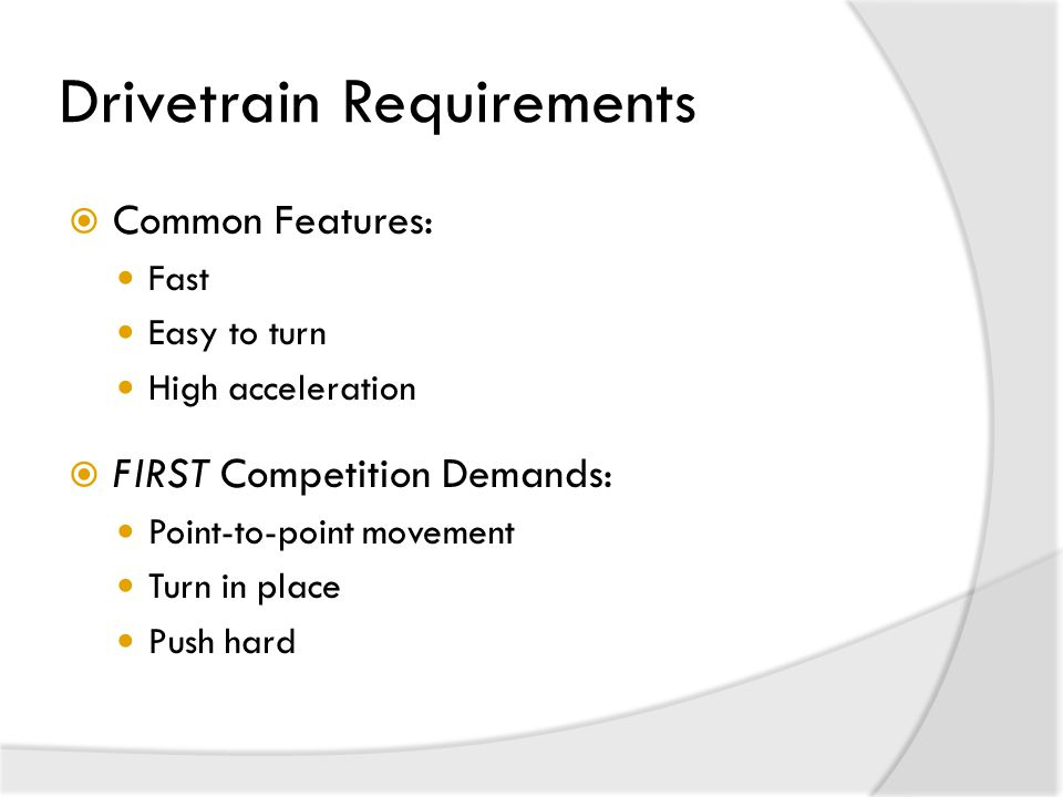 Drivetrain Requirements  Common Features: Fast Easy to turn High acceleration  FIRST Competition Demands: Point-to-point movement Turn in place Push hard
