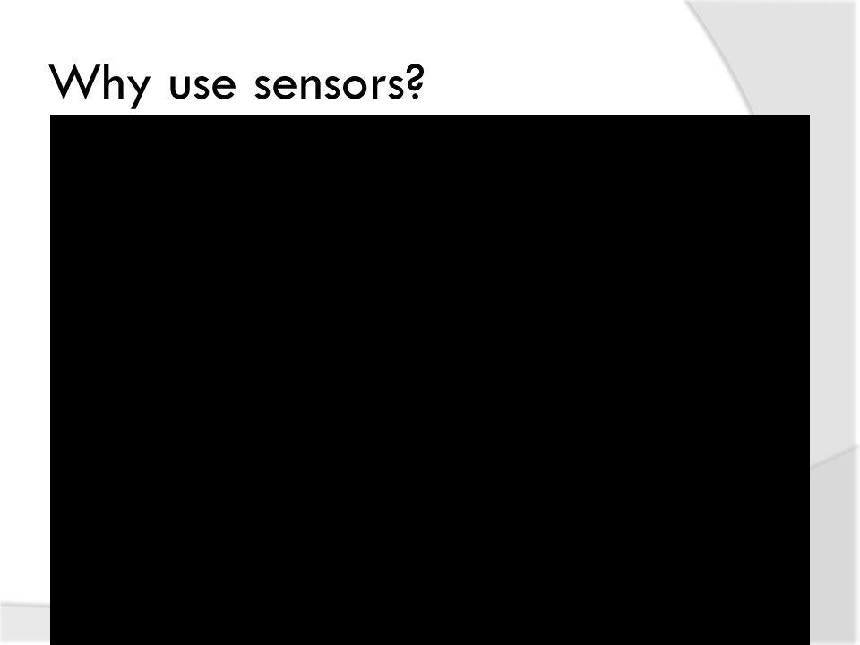 Why use sensors?