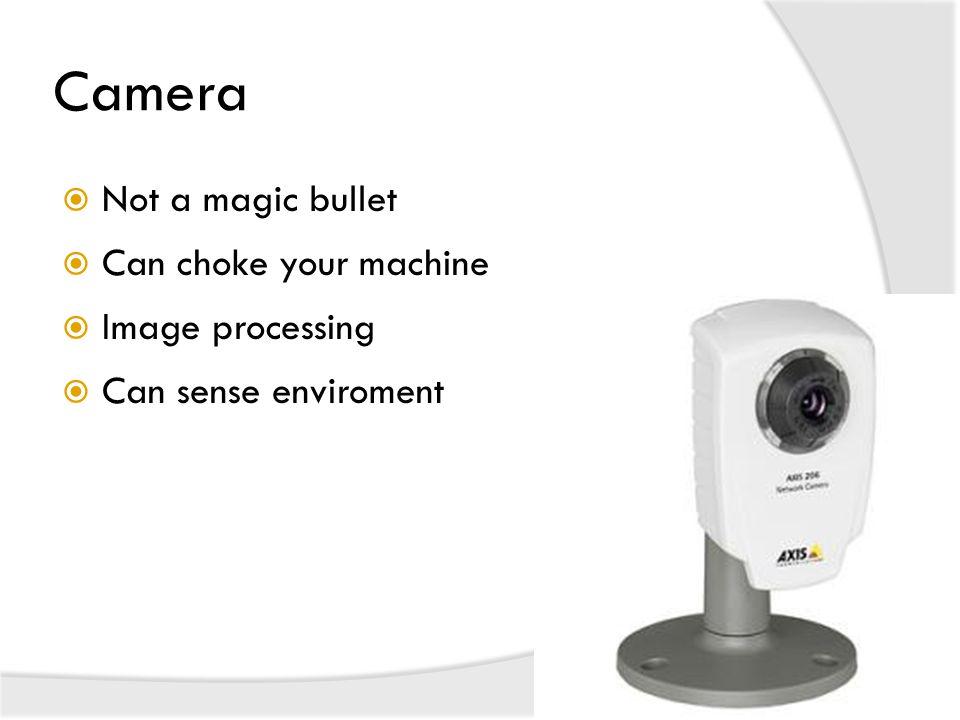 Camera  Not a magic bullet  Can choke your machine  Image processing  Can sense enviroment