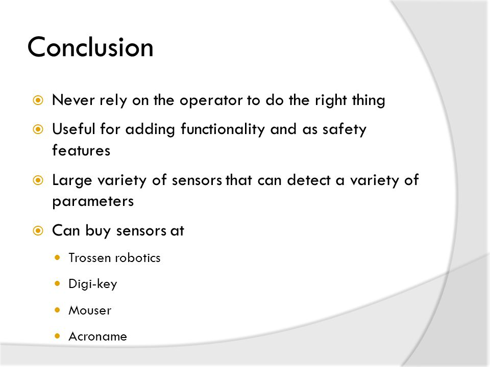 Conclusion  Never rely on the operator to do the right thing  Useful for adding functionality and as safety features  Large variety of sensors that can detect a variety of parameters  Can buy sensors at Trossen robotics Digi-key Mouser Acroname
