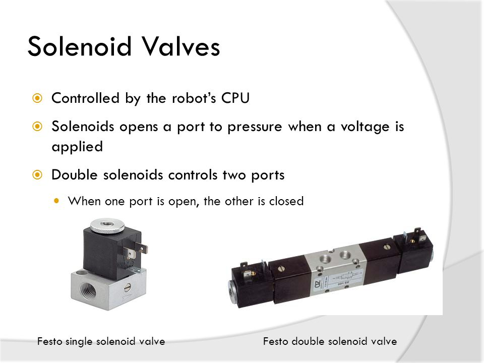 Solenoid Valves  Controlled by the robot's CPU  Solenoids opens a port to pressure when a voltage is applied  Double solenoids controls two ports When one port is open, the other is closed Festo single solenoid valveFesto double solenoid valve