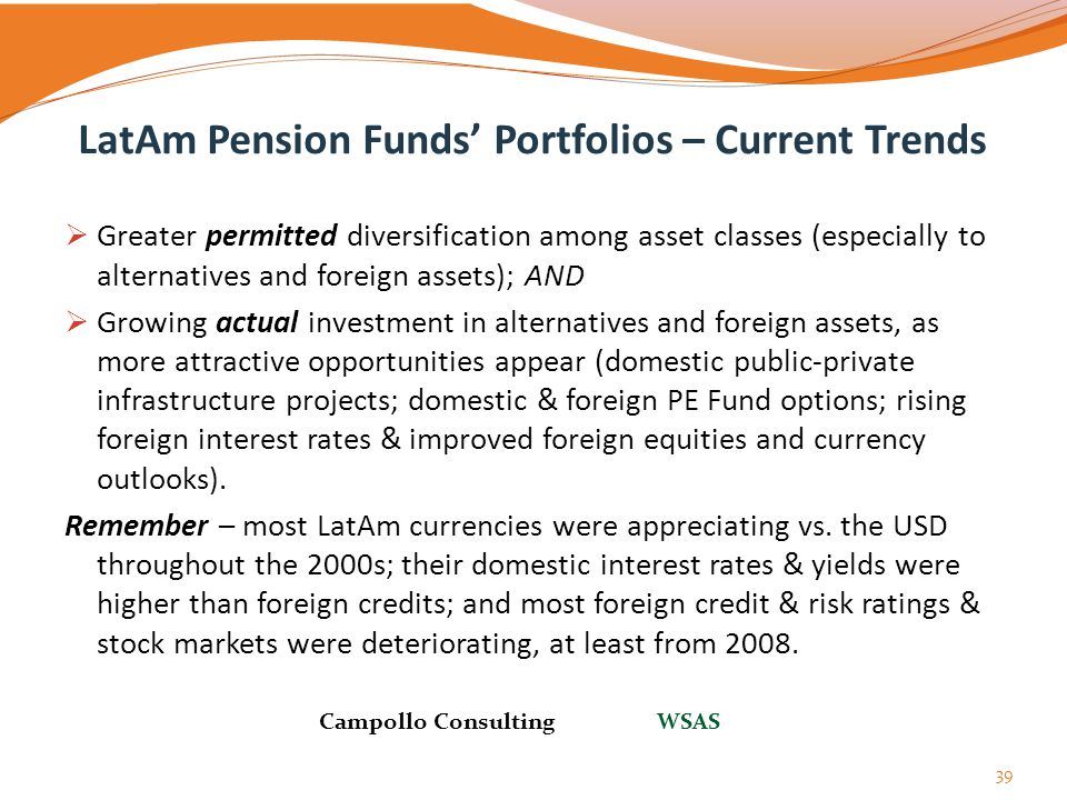 LatAm Pension Funds' Portfolios – Current Trends  Greater permitted diversification among asset classes (especially to alternatives and foreign asset