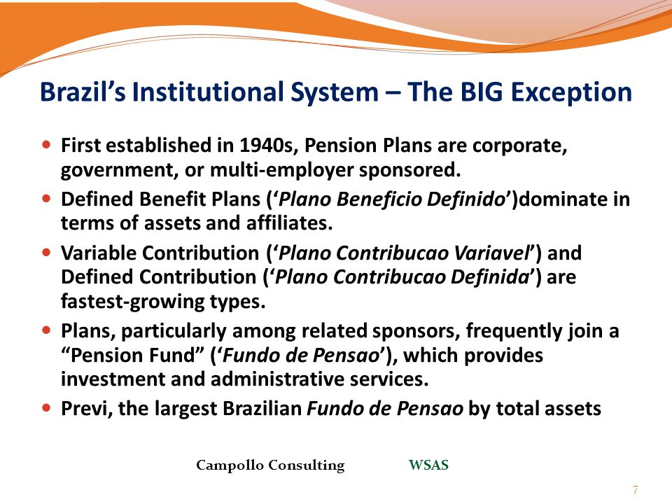 Brazil's Institutional System – The BIG Exception 7 First established in 1940s, Pension Plans are corporate, government, or multi-employer sponsored.