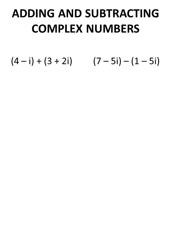 ADDING AND SUBTRACTING COMPLEX NUMBERS (4 – i) + (3 + 2i) (7 – 5i) – (1 – 5i)