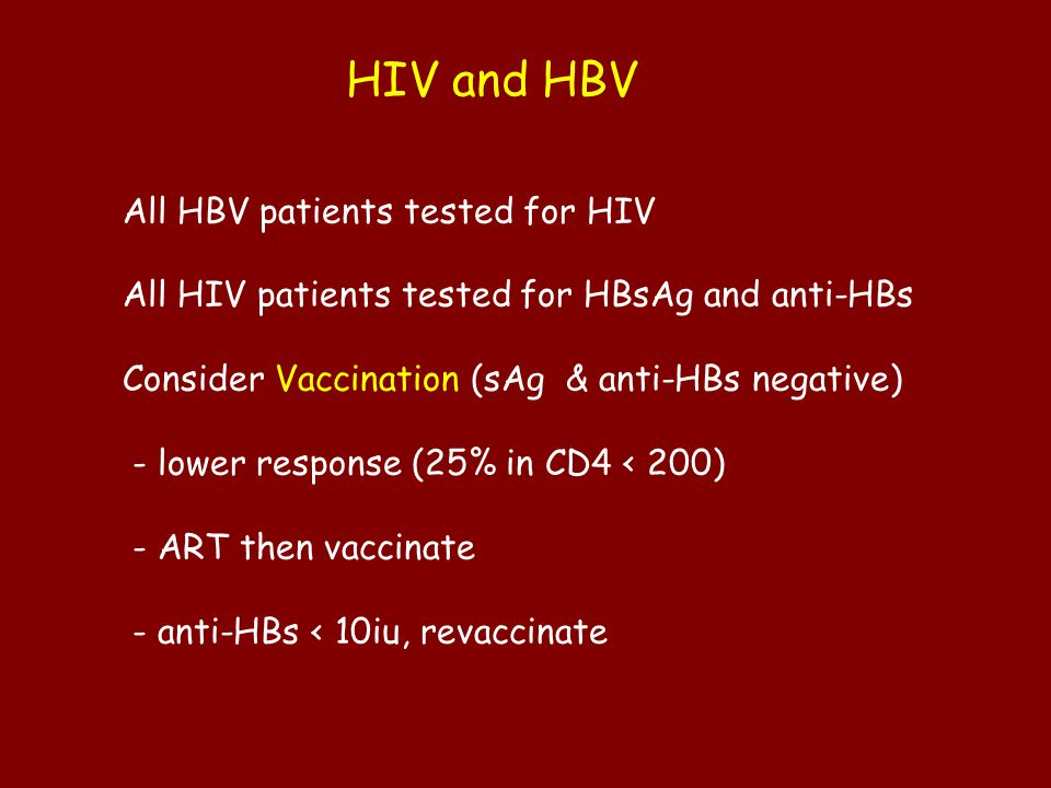 HIV and HBV All HBV patients tested for HIV All HIV patients tested for HBsAg and anti-HBs Consider Vaccination (sAg & anti-HBs negative) - lower resp