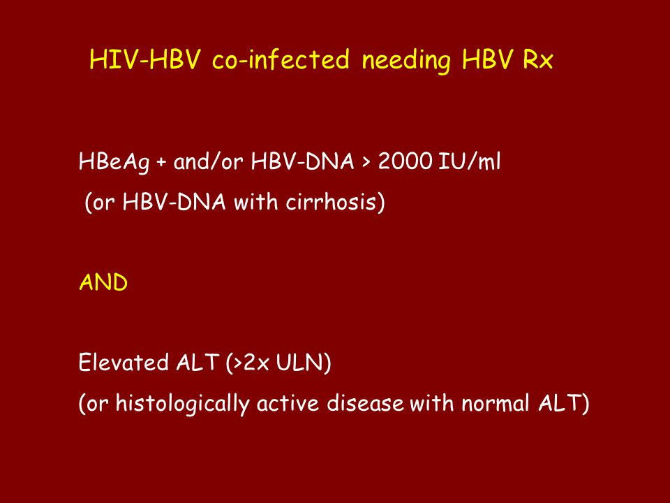 HIV-HBV co-infected needing HBV Rx HBeAg + and/or HBV-DNA > 2000 IU/ml (or HBV-DNA with cirrhosis) AND Elevated ALT (>2x ULN) (or histologically active disease with normal ALT)