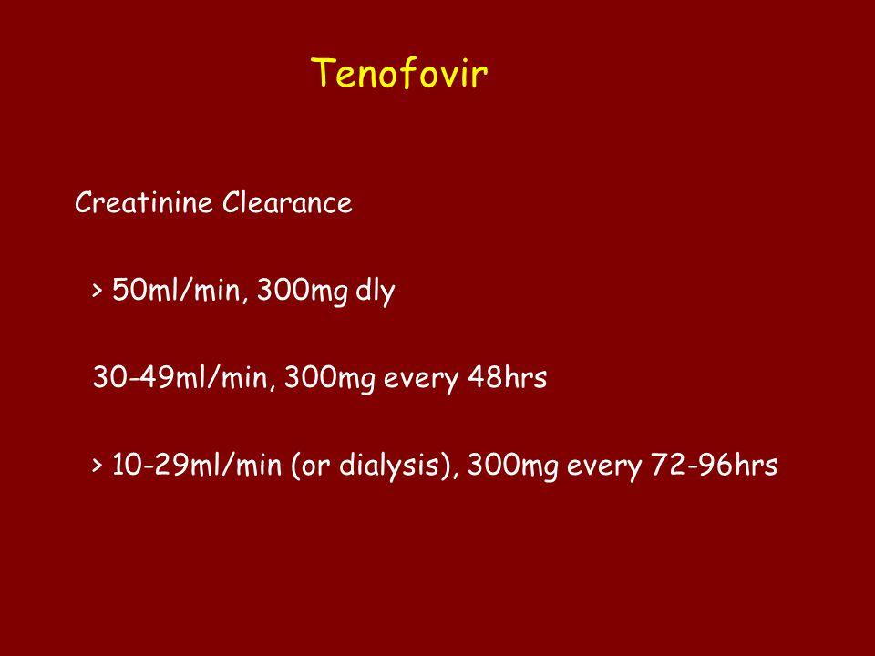 Tenofovir Creatinine Clearance > 50ml/min, 300mg dly 30-49ml/min, 300mg every 48hrs > 10-29ml/min (or dialysis), 300mg every 72-96hrs