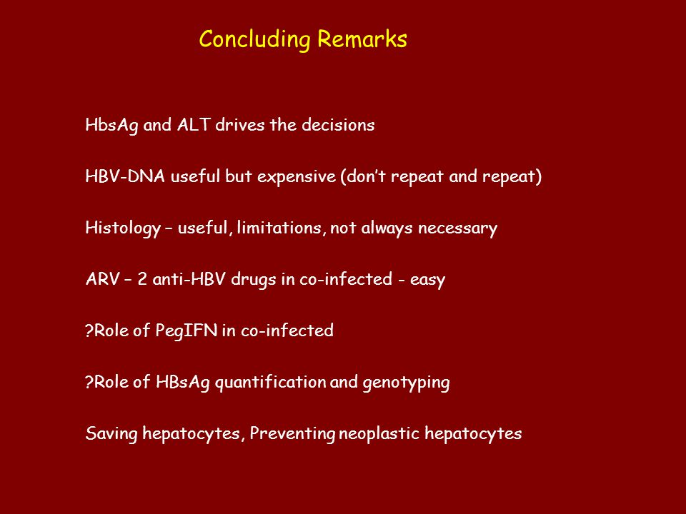 Concluding Remarks HbsAg and ALT drives the decisions HBV-DNA useful but expensive (don't repeat and repeat) Histology – useful, limitations, not alwa