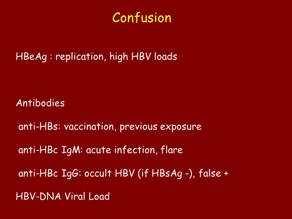 Confusion HBeAg : replication, high HBV loads Antibodies anti-HBs: vaccination, previous exposure anti-HBc IgM: acute infection, flare anti-HBc IgG: occult HBV (if HBsAg -), false + HBV-DNA Viral Load