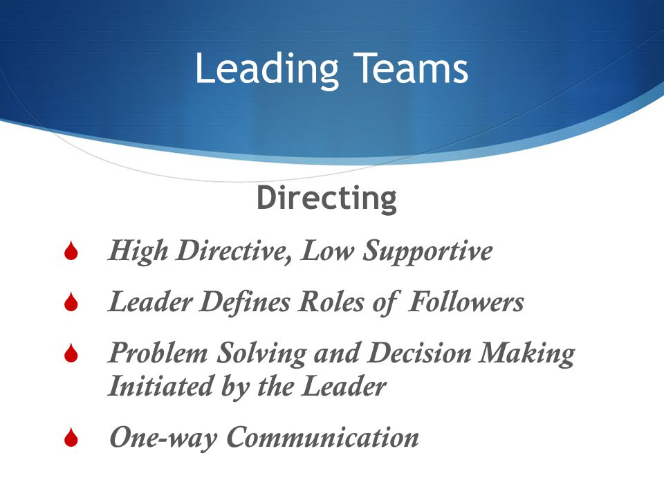 Leading Teams Directing  High Directive, Low Supportive  Leader Defines Roles of Followers  Problem Solving and Decision Making Initiated by the Le