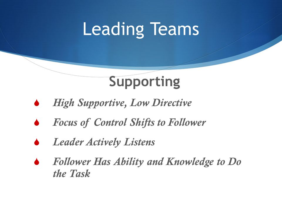Leading Teams Supporting  High Supportive, Low Directive  Focus of Control Shifts to Follower  Leader Actively Listens  Follower Has Ability and K