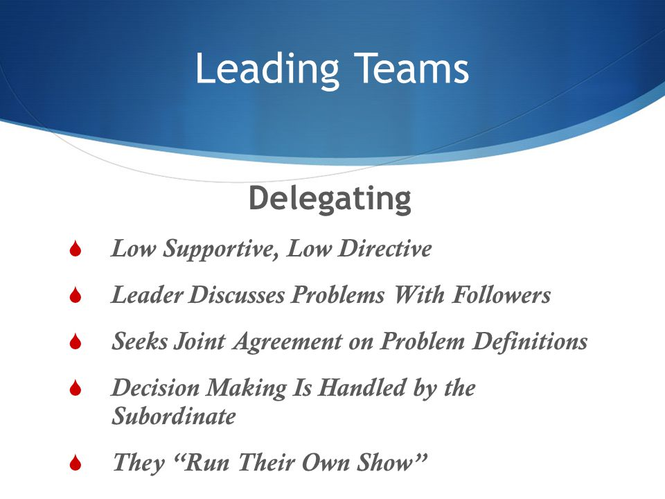 Leading Teams Delegating  Low Supportive, Low Directive  Leader Discusses Problems With Followers  Seeks Joint Agreement on Problem Definitions  D