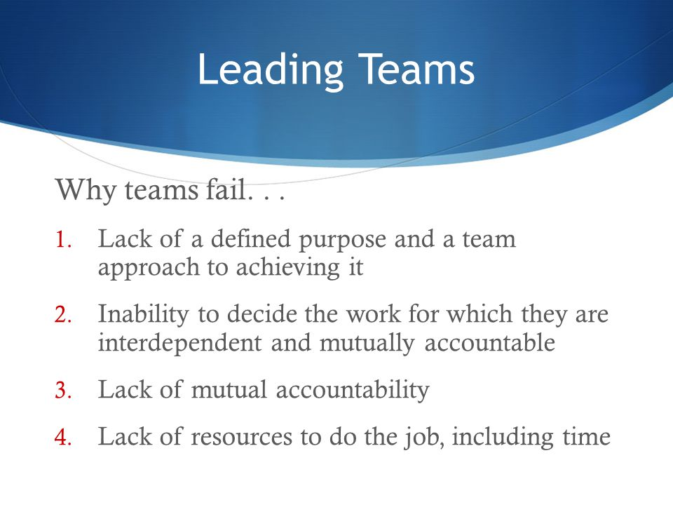 Leading Teams Why teams fail... 1. Lack of a defined purpose and a team approach to achieving it 2. Inability to decide the work for which they are in
