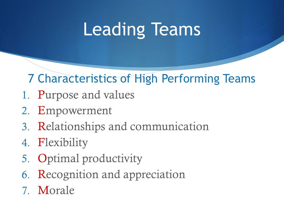 Leading Teams 7 Characteristics of High Performing Teams 1. Purpose and values 2. Empowerment 3. Relationships and communication 4. Flexibility 5. Opt