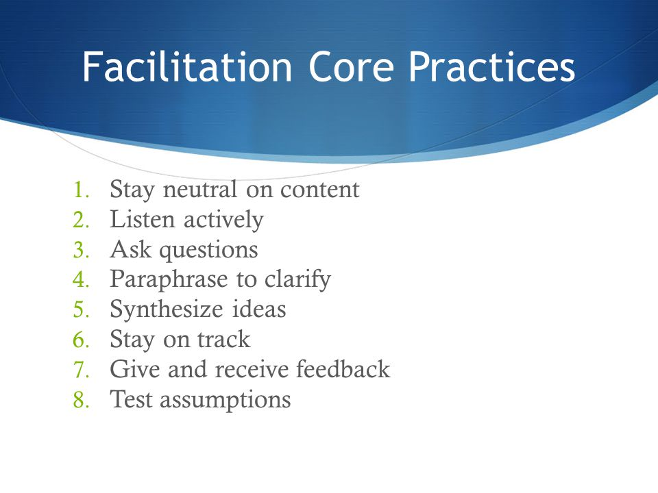 Facilitation Core Practices 1. Stay neutral on content 2. Listen actively 3. Ask questions 4. Paraphrase to clarify 5. Synthesize ideas 6. Stay on tra
