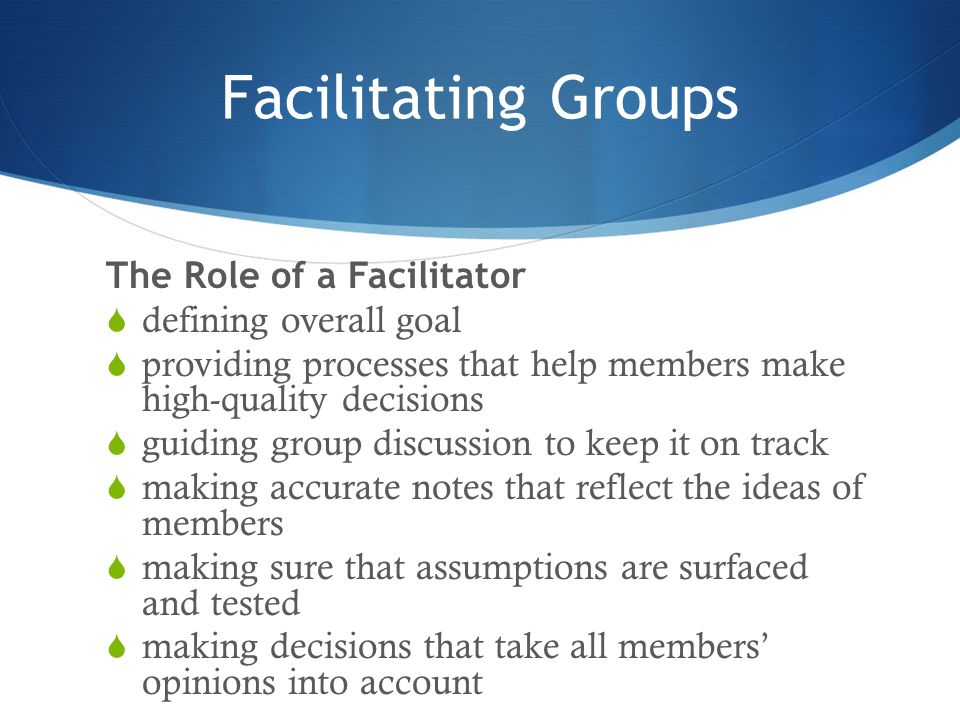 Facilitating Groups The Role of a Facilitator  defining overall goal  providing processes that help members make high-quality decisions  guiding gr