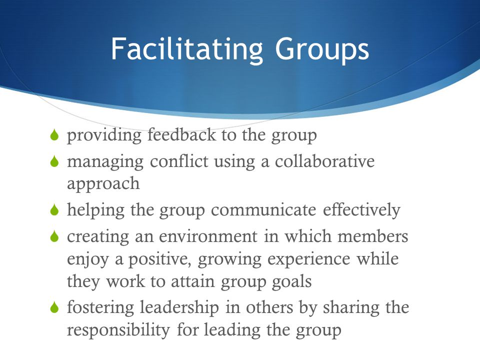 Facilitating Groups  providing feedback to the group  managing conflict using a collaborative approach  helping the group communicate effectively 