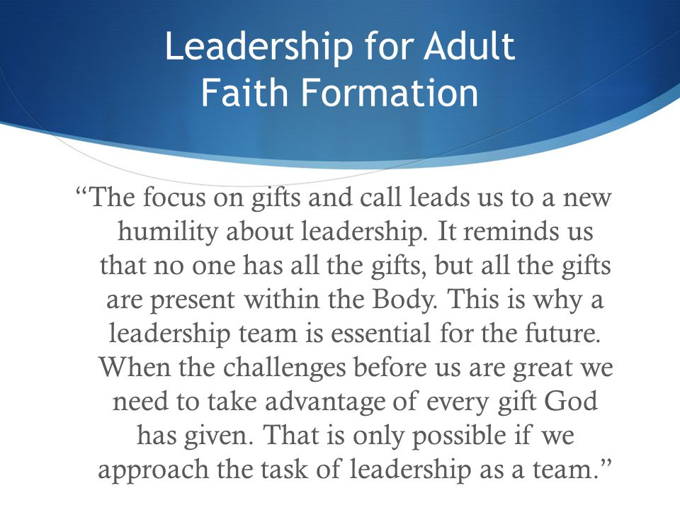 """Leadership for Adult Faith Formation """"The focus on gifts and call leads us to a new humility about leadership. It reminds us that no one has all the g"""
