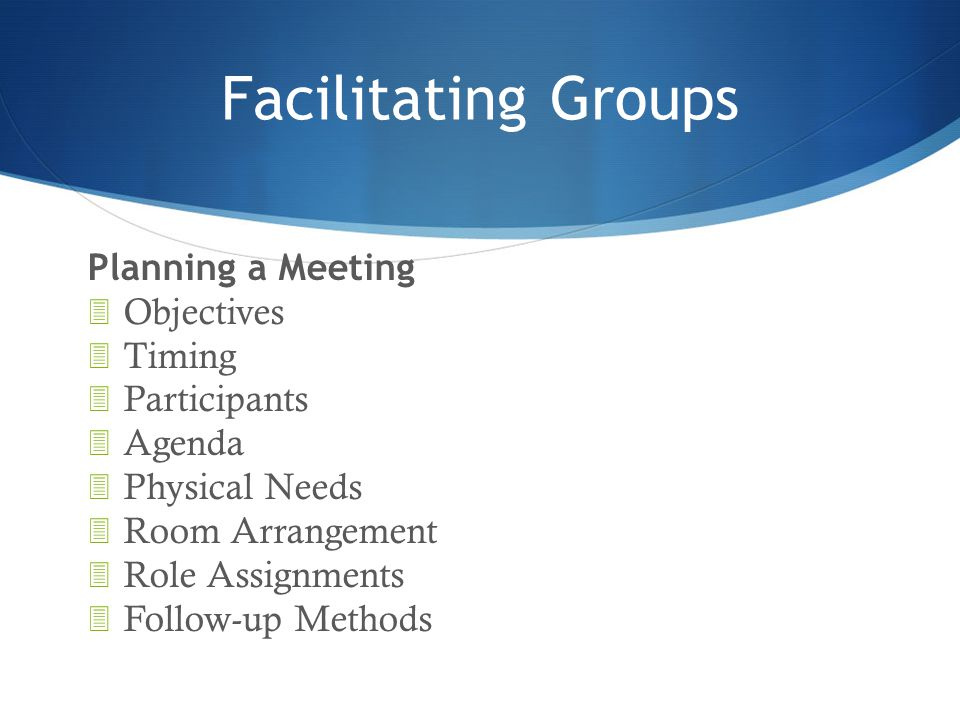 Facilitating Groups Planning a Meeting 3 Objectives 3 Timing 3 Participants 3 Agenda 3 Physical Needs 3 Room Arrangement 3 Role Assignments 3 Follow-u
