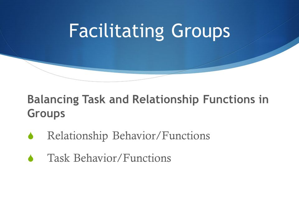 Facilitating Groups Balancing Task and Relationship Functions in Groups  Relationship Behavior/Functions  Task Behavior/Functions