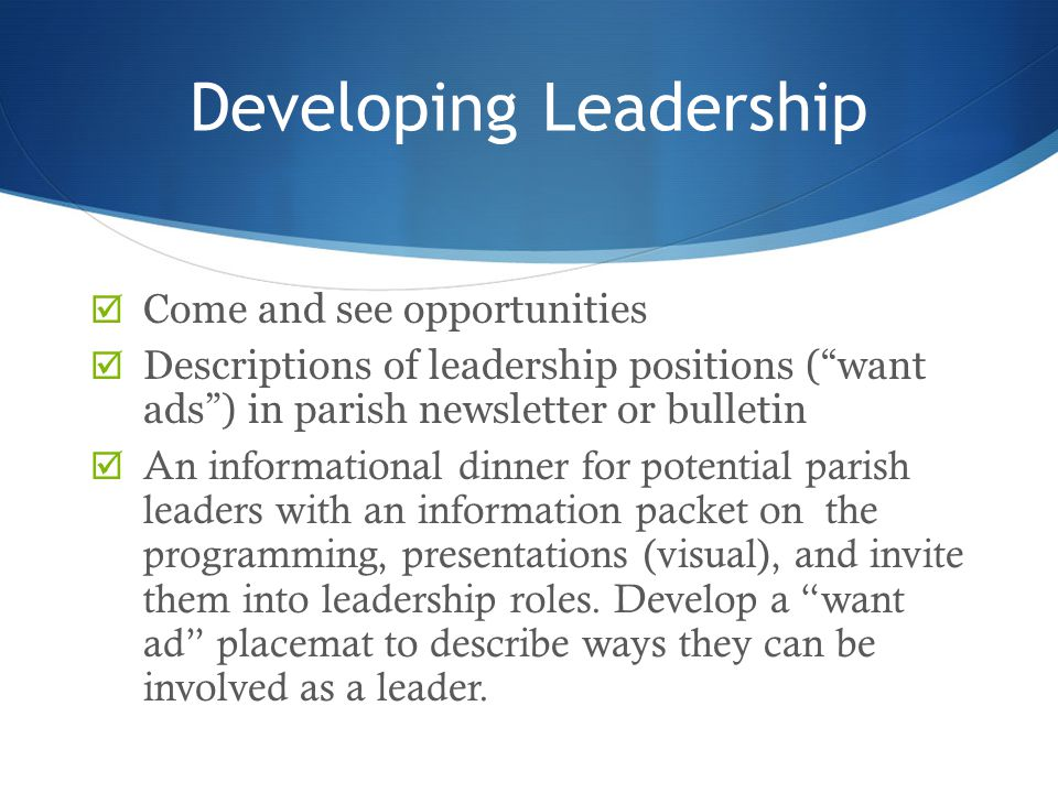 """Developing Leadership  Come and see opportunities  Descriptions of leadership positions (""""want ads"""") in parish newsletter or bulletin  An informati"""