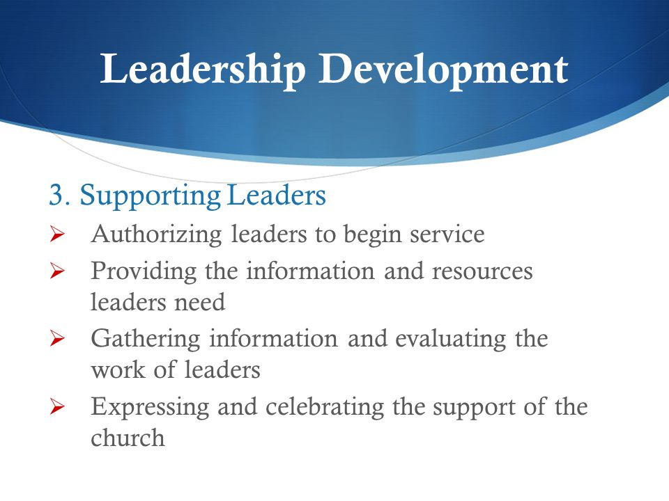 Leadership Development 3. Supporting Leaders  Authorizing leaders to begin service  Providing the information and resources leaders need  Gathering