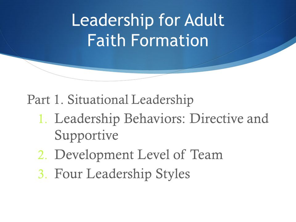Leadership for Adult Faith Formation Part 1. Situational Leadership 1. Leadership Behaviors: Directive and Supportive 2. Development Level of Team 3.