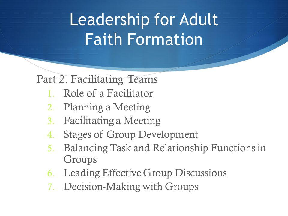 Leadership for Adult Faith Formation Part 2. Facilitating Teams 1. Role of a Facilitator 2. Planning a Meeting 3. Facilitating a Meeting 4. Stages of