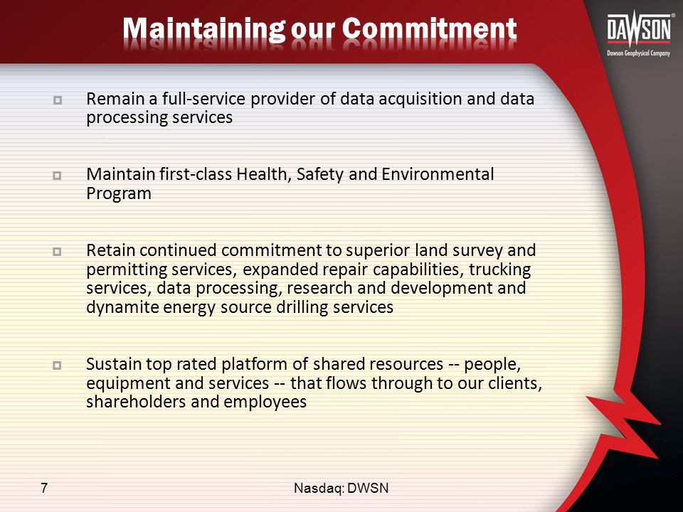  Remain a full-service provider of data acquisition and data processing services  Maintain first-class Health, Safety and Environmental Program  Retain continued commitment to superior land survey and permitting services, expanded repair capabilities, trucking services, data processing, research and development and dynamite energy source drilling services  Sustain top rated platform of shared resources -- people, equipment and services -- that flows through to our clients, shareholders and employees Nasdaq: DWSN7