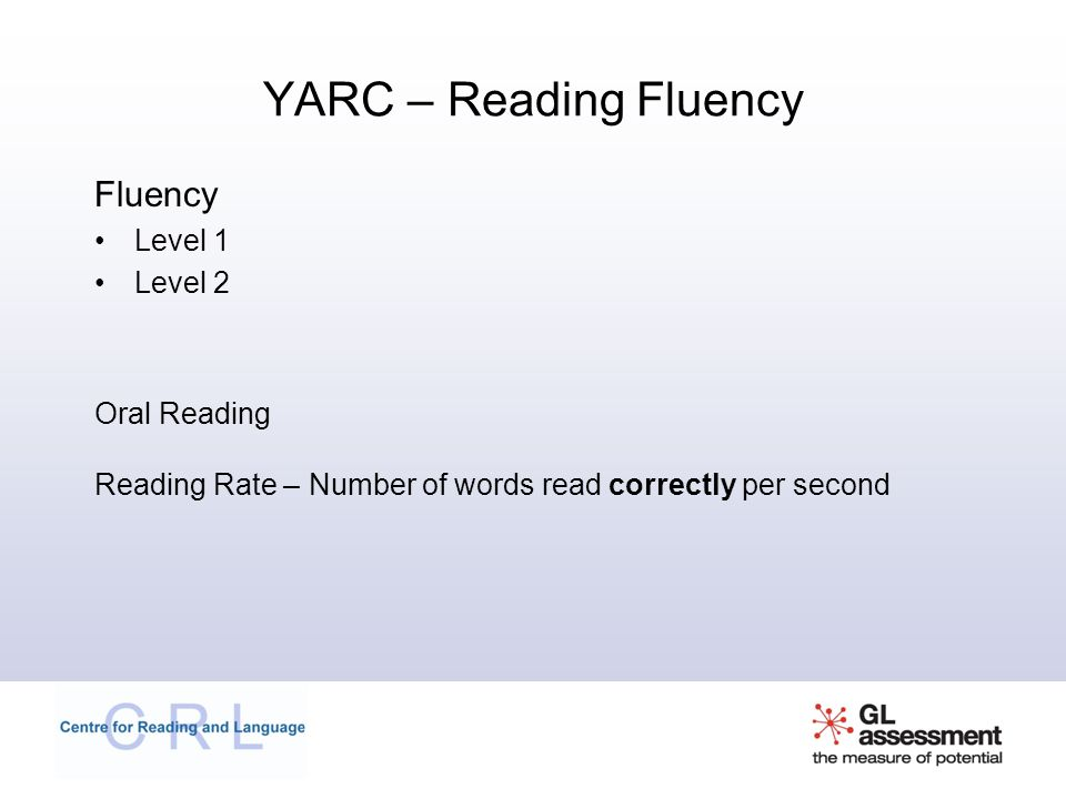 YARC – Reading Fluency Fluency Level 1 Level 2 Oral Reading Reading Rate – Number of words read correctly per second