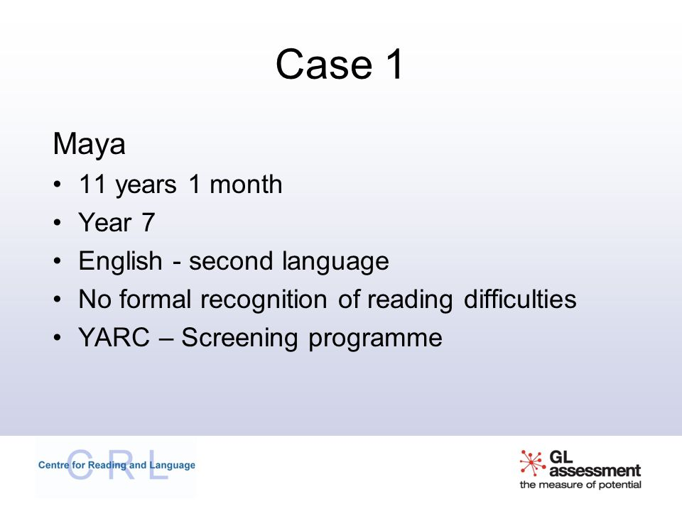 Case 1 Maya 11 years 1 month Year 7 English - second language No formal recognition of reading difficulties YARC – Screening programme
