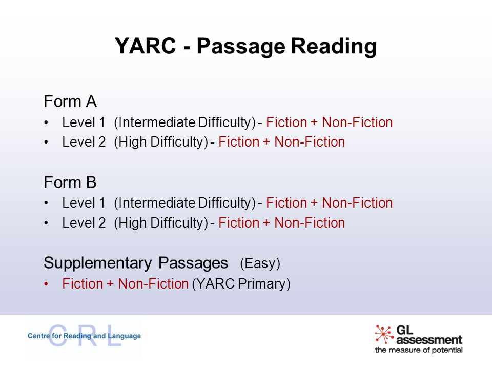YARC - Passage Reading Form A Level 1 (Intermediate Difficulty) - Fiction + Non-Fiction Level 2 (High Difficulty) - Fiction + Non-Fiction Form B Level 1 (Intermediate Difficulty) - Fiction + Non-Fiction Level 2 (High Difficulty) - Fiction + Non-Fiction Supplementary Passages (Easy) Fiction + Non-Fiction (YARC Primary)
