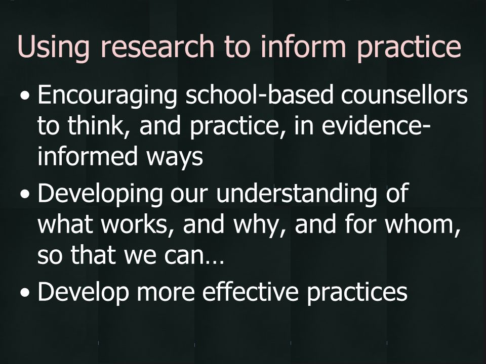 Encouraging school-based counsellors to think, and practice, in evidence- informed ways Developing our understanding of what works, and why, and for w