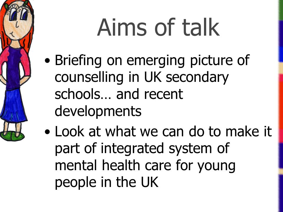 Aims of talk Briefing on emerging picture of counselling in UK secondary schools… and recent developments Look at what we can do to make it part of in