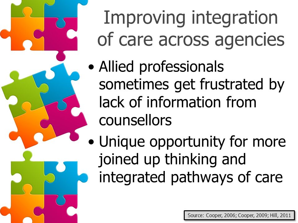 Improving integration of care across agencies Allied professionals sometimes get frustrated by lack of information from counsellors Unique opportunity