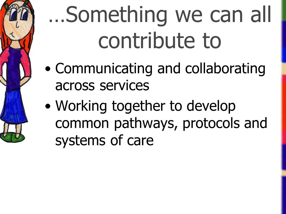 …Something we can all contribute to Communicating and collaborating across services Working together to develop common pathways, protocols and systems