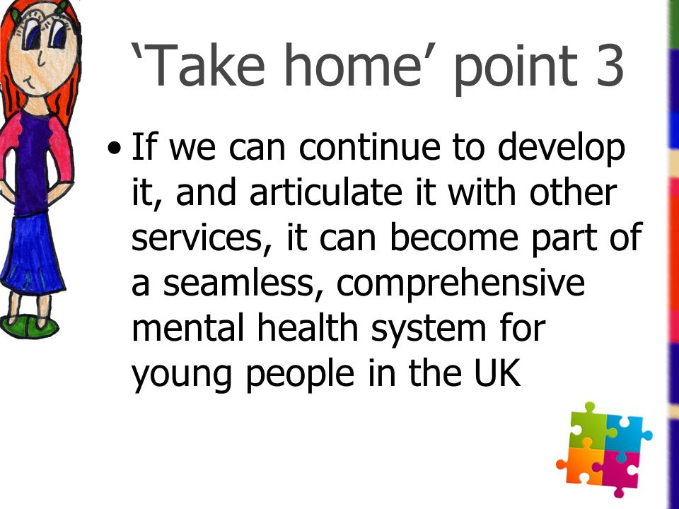 'Take home' point 3 If we can continue to develop it, and articulate it with other services, it can become part of a seamless, comprehensive mental he