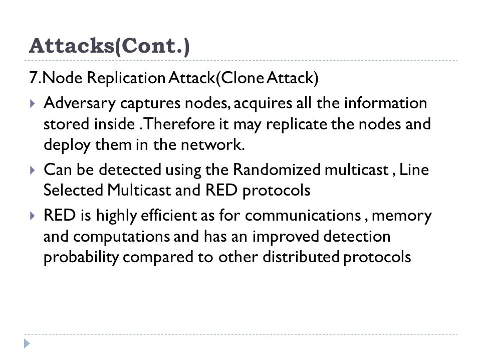 Attacks(Cont.) 7.Node Replication Attack(Clone Attack)  Adversary captures nodes, acquires all the information stored inside.Therefore it may replicate the nodes and deploy them in the network.