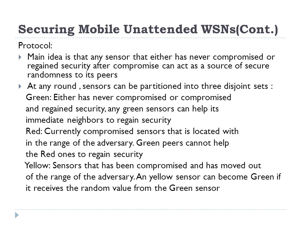 Securing Mobile Unattended WSNs(Cont.) Protocol:  Main idea is that any sensor that either has never compromised or regained security after compromise can act as a source of secure randomness to its peers  At any round, sensors can be partitioned into three disjoint sets : Green: Either has never compromised or compromised and regained security, any green sensors can help its immediate neighbors to regain security Red: Currently compromised sensors that is located with in the range of the adversary.