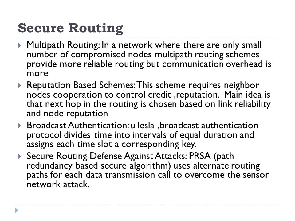 Secure Routing  Multipath Routing: In a network where there are only small number of compromised nodes multipath routing schemes provide more reliable routing but communication overhead is more  Reputation Based Schemes: This scheme requires neighbor nodes cooperation to control credit,reputation.