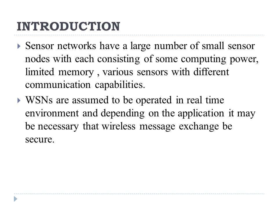 INTRODUCTION  Sensor networks have a large number of small sensor nodes with each consisting of some computing power, limited memory, various sensors with different communication capabilities.