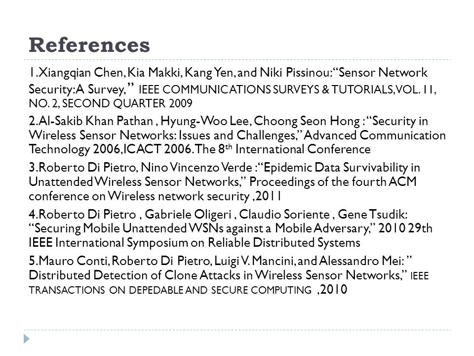 References 1.Xiangqian Chen, Kia Makki, Kang Yen, and Niki Pissinou: Sensor Network Security: A Survey, IEEE COMMUNICATIONS SURVEYS & TUTORIALS, VOL.