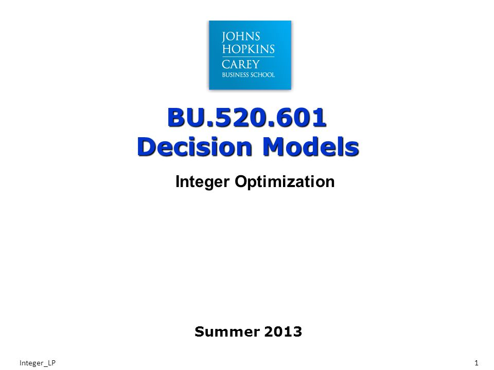 BU.520.601 Decision Models Integer_LP1 Integer Optimization Summer 2013