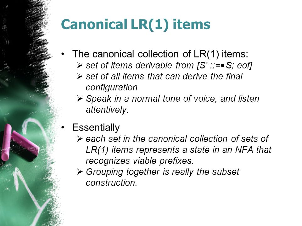 Canonical LR(1) items The canonical collection of LR(1) items:  set of items derivable from [S' ::= S; eof]  set of all items that can derive the final configuration  Speak in a normal tone of voice, and listen attentively.