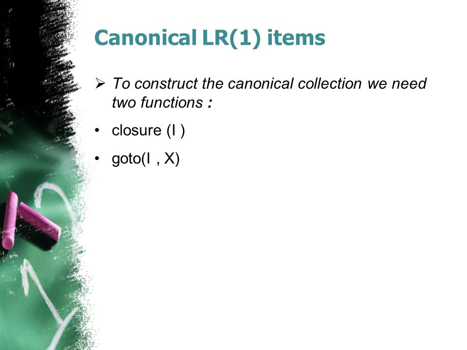Canonical LR(1) items  To construct the canonical collection we need two functions : closure (I ) goto(I, X)