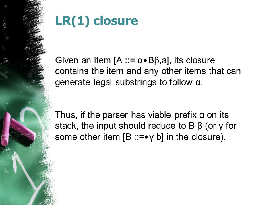 LR(1) closure Given an item [A ::= α Bβ,a], its closure contains the item and any other items that can generate legal substrings to follow α.