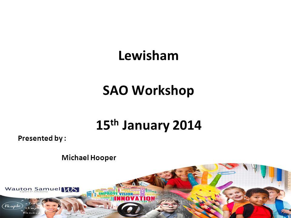 Lewisham SAO Workshop 15 th January 2014 Presented by : Michael Hooper